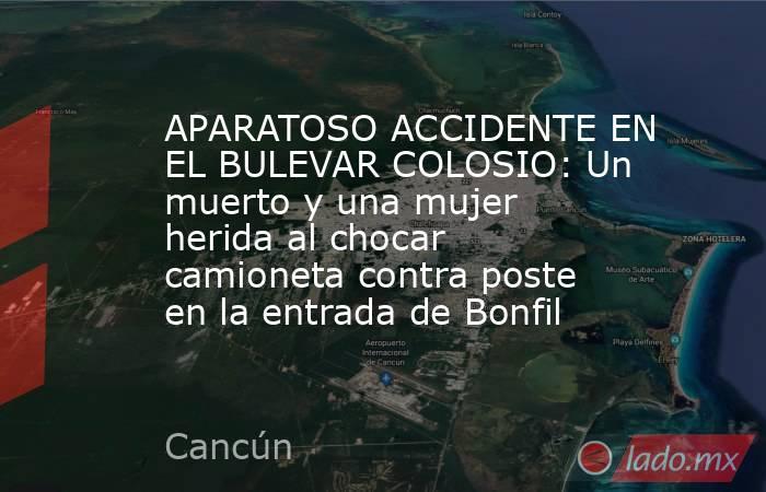 APARATOSO ACCIDENTE EN EL BULEVAR COLOSIO: Un muerto y una mujer herida al chocar camioneta contra poste en la entrada de Bonfil. Noticias en tiempo real