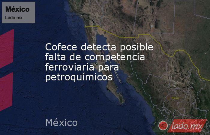 Cofece detecta posible falta de competencia ferroviaria para petroquímicos. Noticias en tiempo real