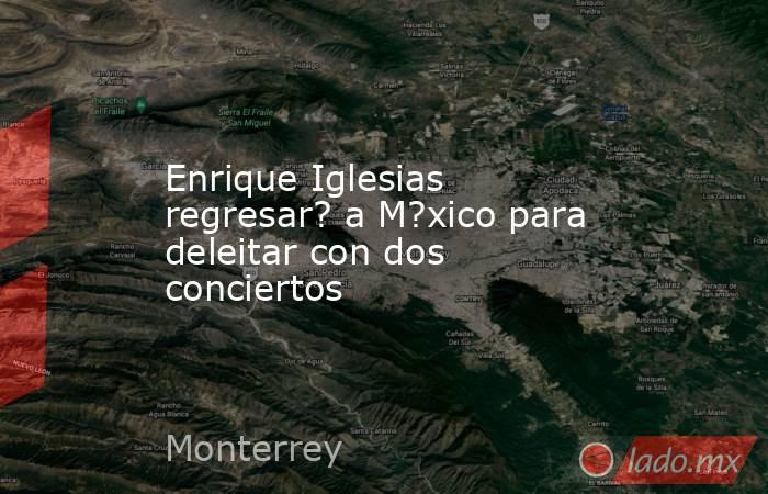 Enrique Iglesias regresar? a M?xico para deleitar con dos conciertos. Noticias en tiempo real