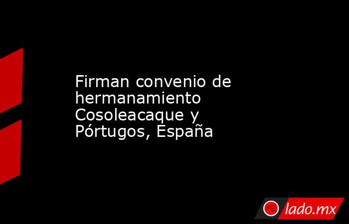 Firman convenio de hermanamiento Cosoleacaque y Pórtugos, España. Noticias en tiempo real