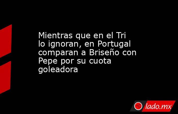 Mientras que en el Tri lo ignoran, en Portugal comparan a Briseño con Pepe por su cuota goleadora. Noticias en tiempo real