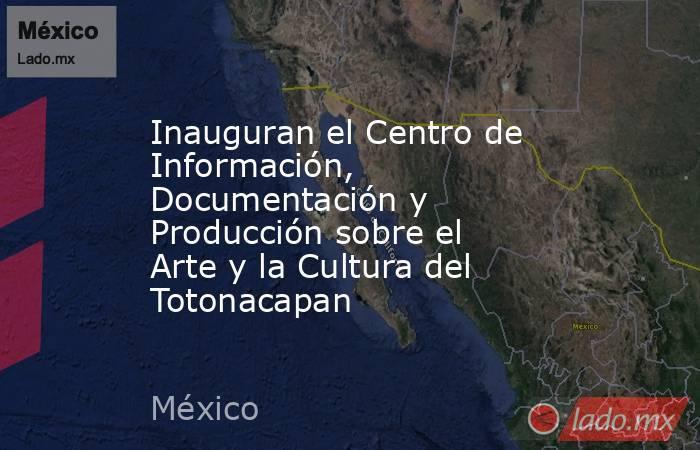 Inauguran el Centro de Información, Documentación y Producción sobre el Arte y la Cultura del Totonacapan. Noticias en tiempo real