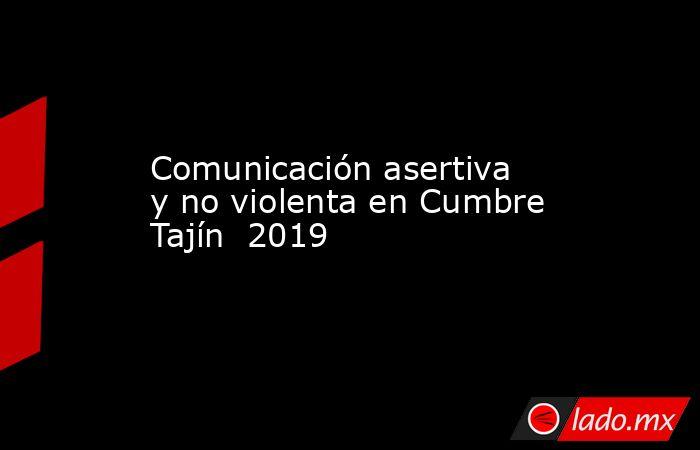 Comunicación asertiva y no violenta en Cumbre Tajín  2019. Noticias en tiempo real