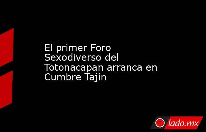 El primer Foro Sexodiverso del Totonacapan arranca en Cumbre Tajín. Noticias en tiempo real