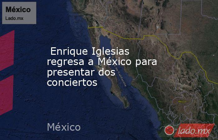 Enrique Iglesias regresa a México para presentar dos conciertos. Noticias en tiempo real