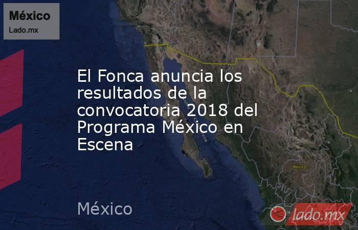 El Fonca anuncia los resultados de la convocatoria 2018 del Programa México en Escena. Noticias en tiempo real