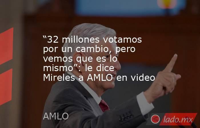 """""""32 millones votamos por un cambio, pero vemos que es lo mismo"""": le dice Mireles a AMLO en video. Noticias en tiempo real"""