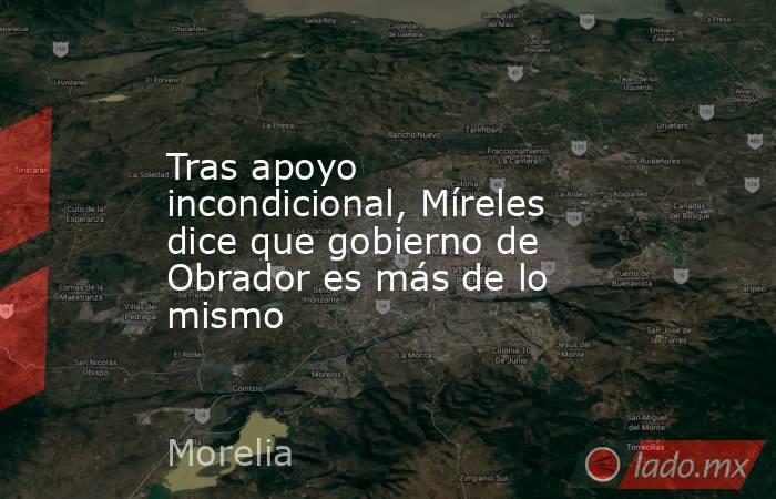 Tras apoyo incondicional, Míreles dice que gobierno de Obrador es más de lo mismo. Noticias en tiempo real