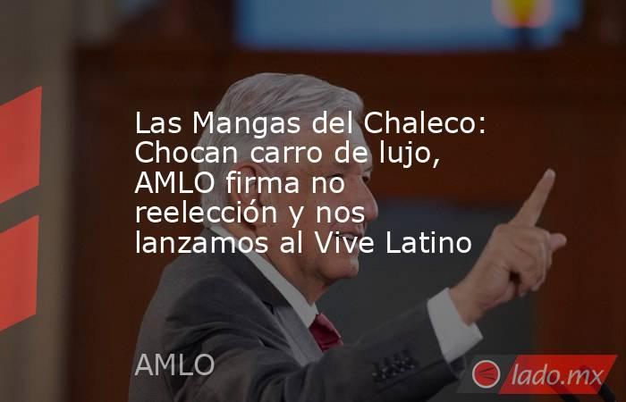 Las Mangas del Chaleco: Chocan carro de lujo, AMLO firma no reelección y nos lanzamos al Vive Latino. Noticias en tiempo real