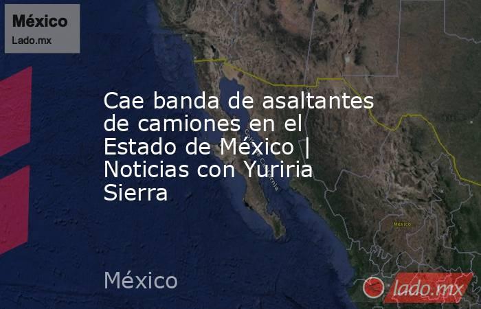 Cae banda de asaltantes de camiones en el Estado de México | Noticias con Yuriria Sierra. Noticias en tiempo real