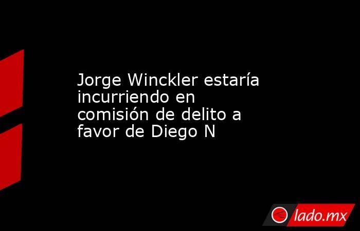 Jorge Winckler estaría incurriendo en comisión de delito a favor de Diego N. Noticias en tiempo real