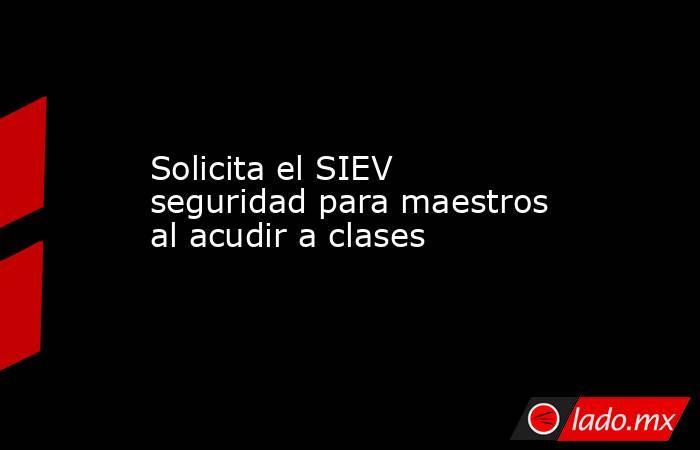 Solicita el SIEV seguridad para maestros al acudir a clases. Noticias en tiempo real