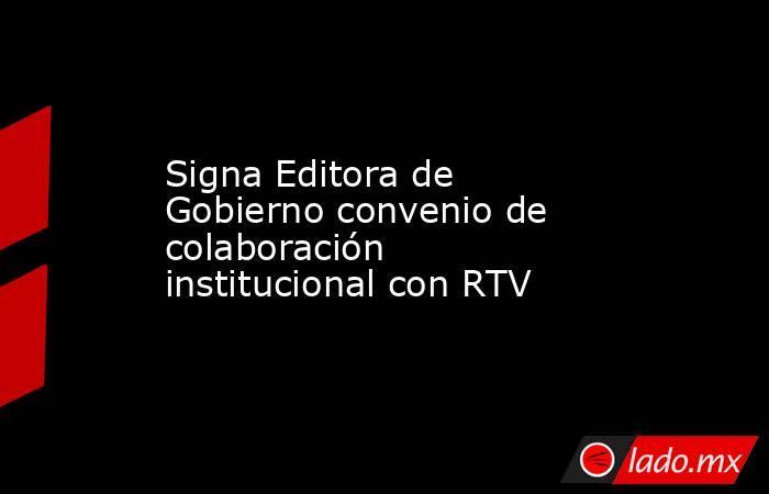 Signa Editora de Gobierno convenio de colaboración institucional con RTV. Noticias en tiempo real