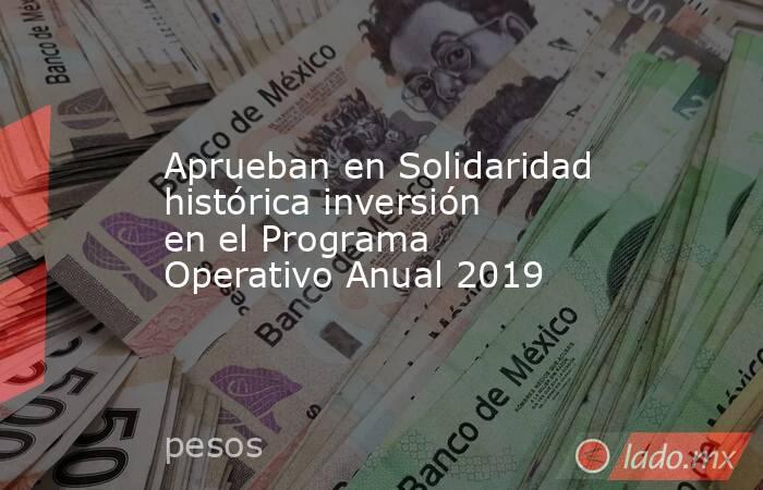 Aprueban en Solidaridad histórica inversión en el Programa Operativo Anual 2019. Noticias en tiempo real