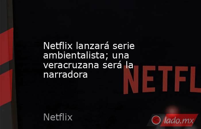 Netflix lanzará serie ambientalista; una veracruzana será la narradora. Noticias en tiempo real