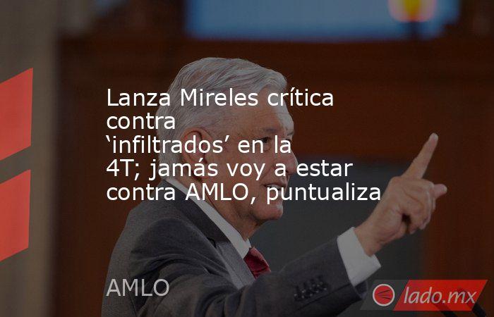 Lanza Mireles crítica contra 'infiltrados' en la 4T; jamás voy a estar contra AMLO, puntualiza. Noticias en tiempo real