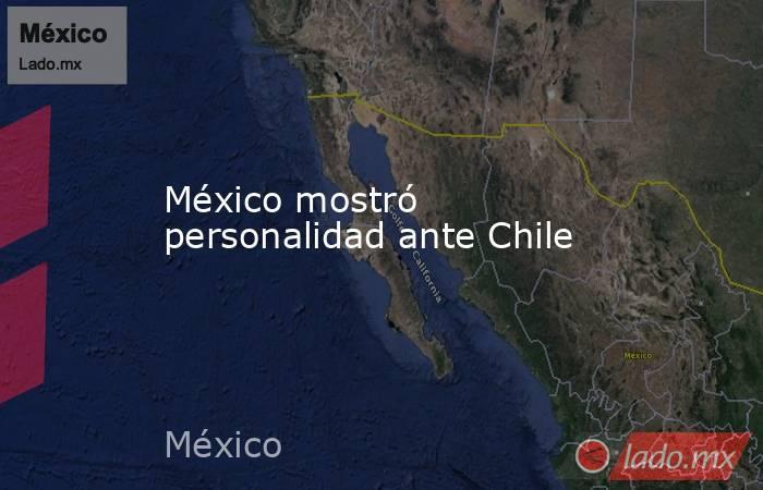 México mostró personalidad ante Chile. Noticias en tiempo real