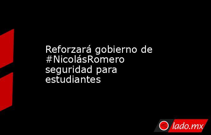 Reforzará gobierno de #NicolásRomero seguridad para estudiantes. Noticias en tiempo real