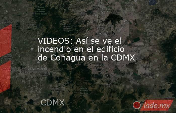 VIDEOS: Así se ve el incendio en el edificio de Conagua en la CDMX. Noticias en tiempo real