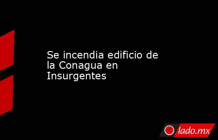 Se incendia edificio de la Conagua en Insurgentes. Noticias en tiempo real