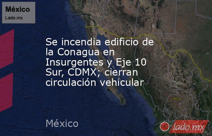 Se incendia edificio de la Conagua en Insurgentes y Eje 10 Sur, CDMX; cierran circulación vehicular. Noticias en tiempo real