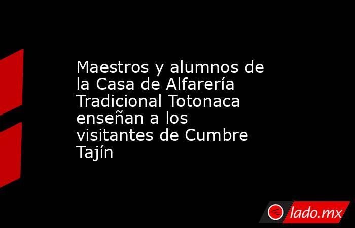 Maestros y alumnos de la Casa de Alfarería Tradicional Totonaca enseñan a los visitantes de Cumbre Tajín. Noticias en tiempo real