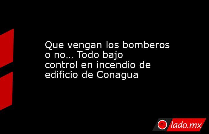 Que vengan los bomberos o no… Todo bajo control en incendio de edificio de Conagua. Noticias en tiempo real