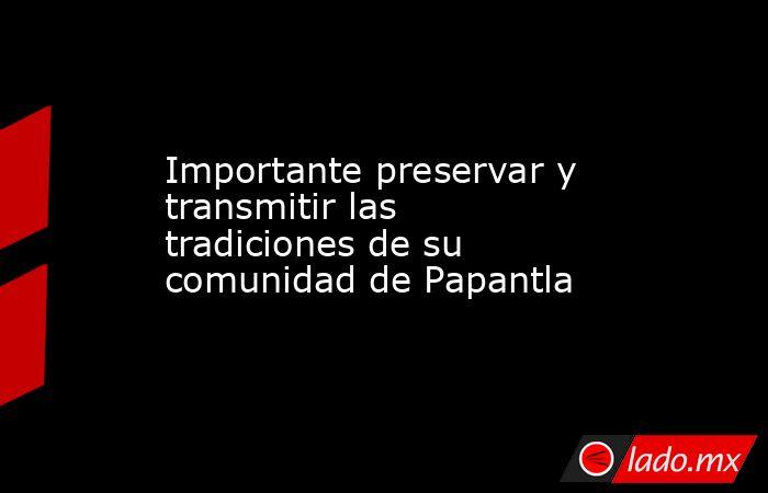 Importante preservar y transmitir las tradiciones de su comunidad de Papantla. Noticias en tiempo real