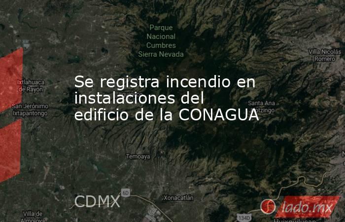 Se registra incendio en instalaciones del edificio de la CONAGUA. Noticias en tiempo real
