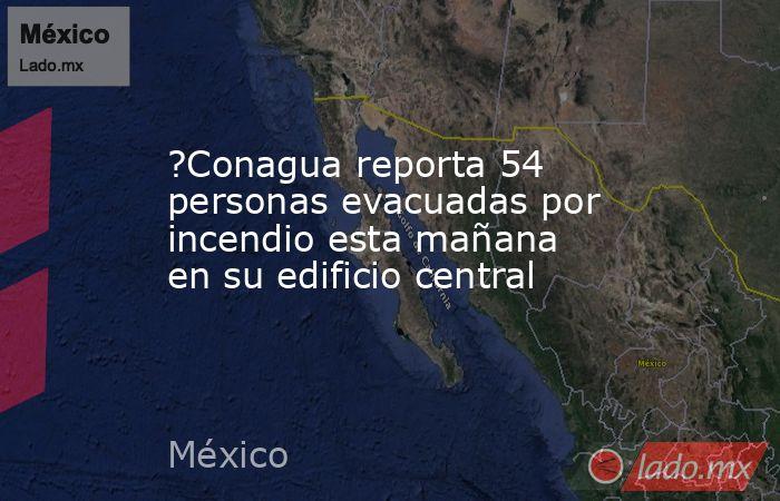 ?Conagua reporta 54 personas evacuadas por incendio esta mañana en su edificio central. Noticias en tiempo real