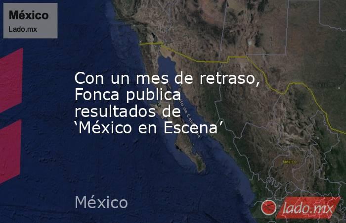 Con un mes de retraso, Fonca publica resultados de 'México en Escena'. Noticias en tiempo real