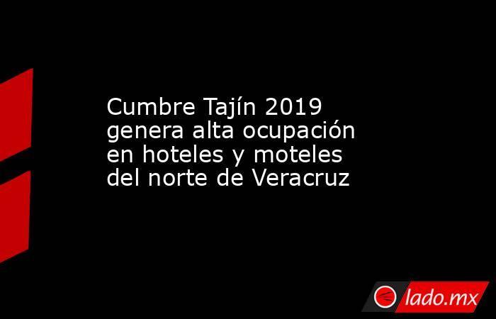 Cumbre Tajín 2019 genera alta ocupación en hoteles y moteles del norte de Veracruz. Noticias en tiempo real