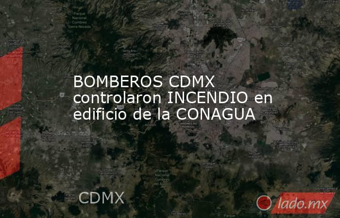 BOMBEROS CDMX controlaron INCENDIO en edificio de la CONAGUA. Noticias en tiempo real