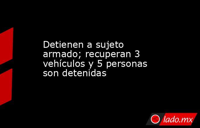 Detienen a sujeto armado; recuperan 3 vehículos y 5 personas son detenidas. Noticias en tiempo real