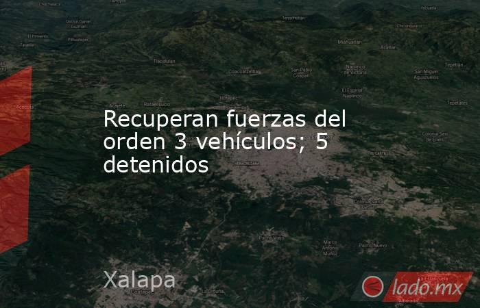 Recuperan fuerzas del orden 3 vehículos; 5 detenidos. Noticias en tiempo real