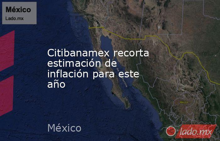 Citibanamex recorta estimación de inflación para este año. Noticias en tiempo real