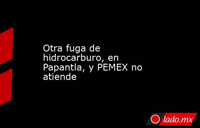 Otra fuga de hidrocarburo, en Papantla, y PEMEX no atiende. Noticias en tiempo real