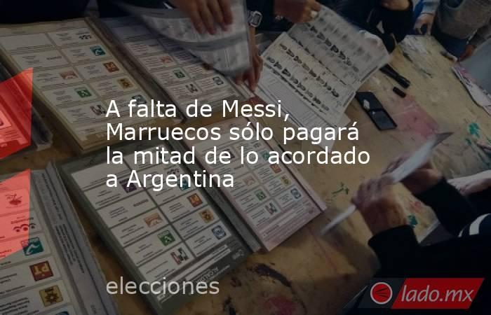 A falta de Messi, Marruecos sólo pagará la mitad de lo acordado a Argentina. Noticias en tiempo real