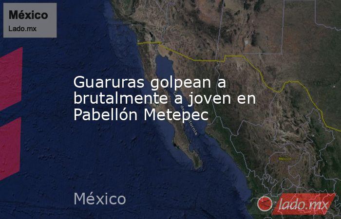 Guaruras golpean a brutalmente a joven en Pabellón Metepec. Noticias en tiempo real