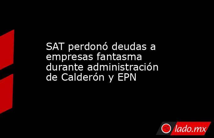 SAT perdonó deudas a empresas fantasma durante administración de Calderón y EPN. Noticias en tiempo real