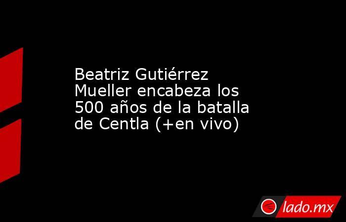Beatriz Gutiérrez Mueller encabeza los 500 años de la batalla de Centla (+en vivo). Noticias en tiempo real