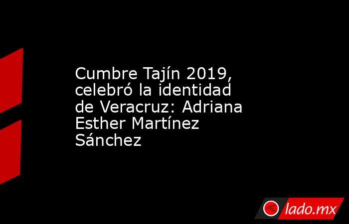 Cumbre Tajín 2019, celebró la identidad de Veracruz: Adriana Esther Martínez Sánchez. Noticias en tiempo real