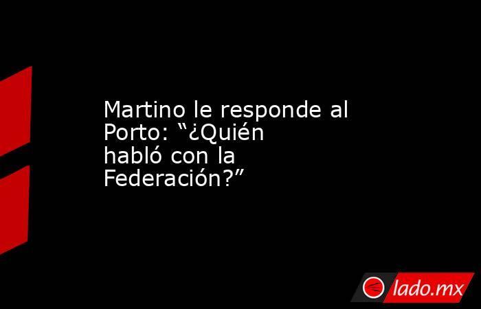 """Martino le responde al Porto: """"¿Quién habló con la Federación?"""". Noticias en tiempo real"""