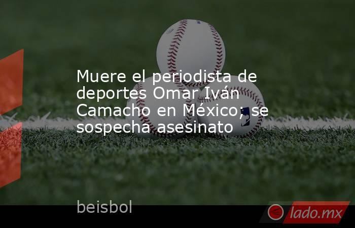 Muere el periodista de deportes Omar Iván Camacho en México; se sospecha asesinato. Noticias en tiempo real