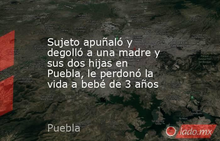 Sujeto apuñaló y degolló a una madre y sus dos hijas en Puebla, le perdonó la vida a bebé de 3 años. Noticias en tiempo real