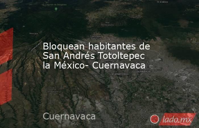 Bloquean habitantes de San Andrés Totoltepec la México- Cuernavaca. Noticias en tiempo real