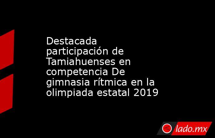Destacada participación de Tamiahuenses en competenciaDe gimnasia rítmica en la olimpiada estatal 2019. Noticias en tiempo real