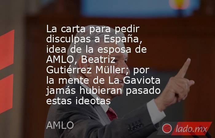 La carta para pedir disculpas a España, idea de la esposa de AMLO, Beatriz Gutiérrez Müller; por la mente de La Gaviota jamás hubieran pasado estas ideotas. Noticias en tiempo real