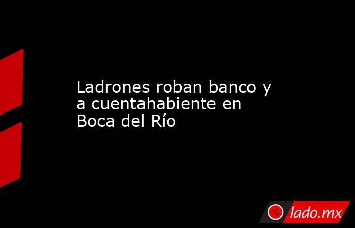 Ladrones roban banco y a cuentahabiente en Boca del Río. Noticias en tiempo real