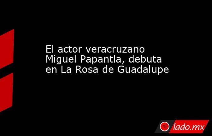 El actor veracruzano Miguel Papantla, debuta en La Rosa de Guadalupe. Noticias en tiempo real
